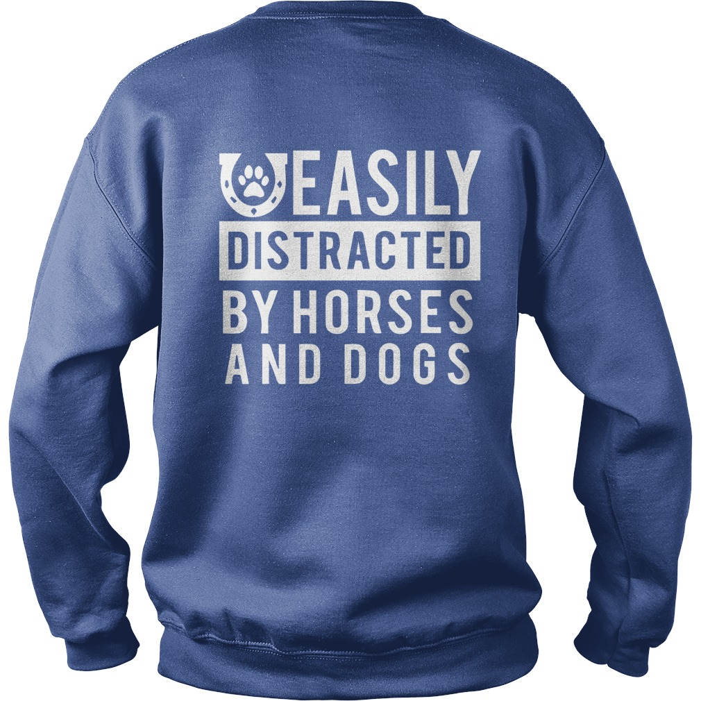 Easily distracted by horses and dogs shirt sweat shirt