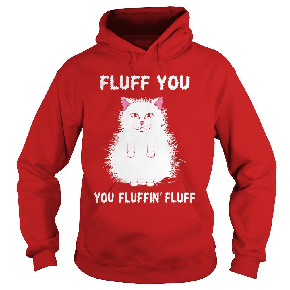 Fluff You You Fluffin' Fluff Shirt Funny Cat Kitten hoodie