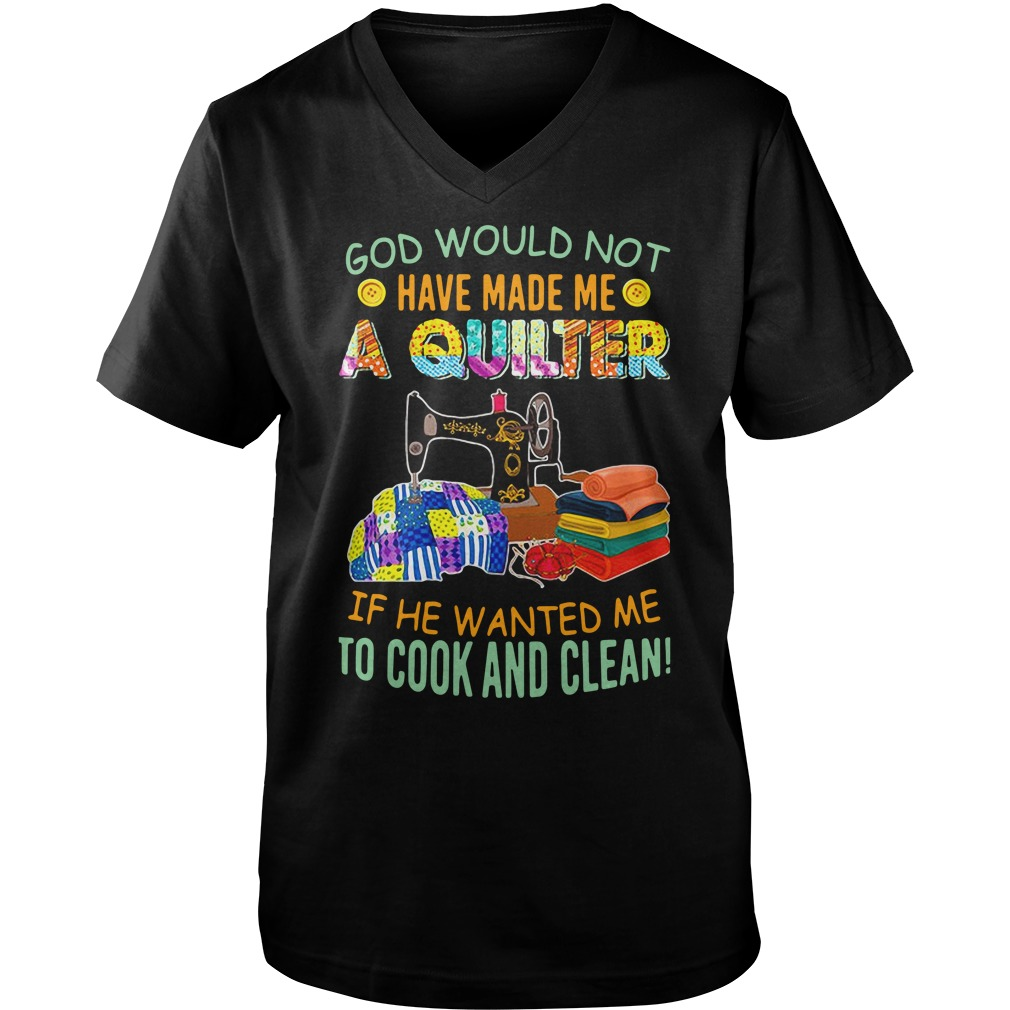 God would not have make me quilter if he wanted me to cook and clean shirt guy v-neck