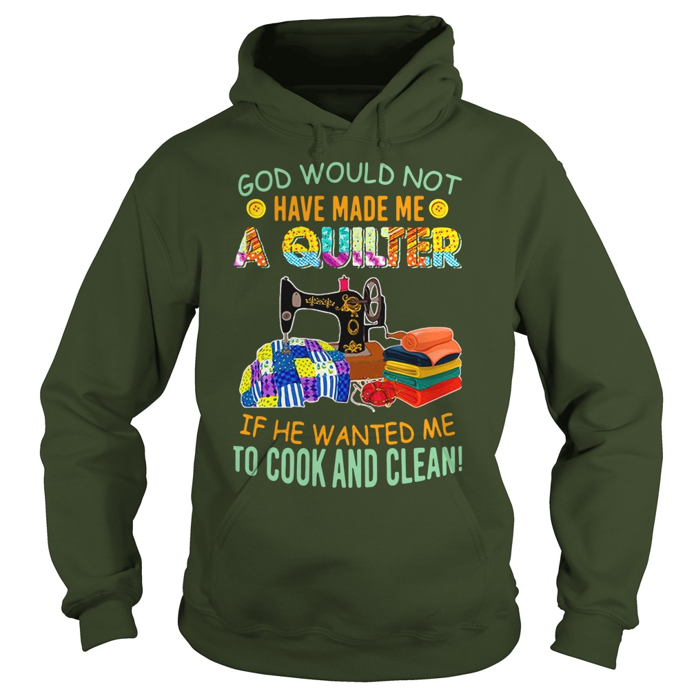 God would not have make me quilter if he wanted me to cook and clean shirt hoodie