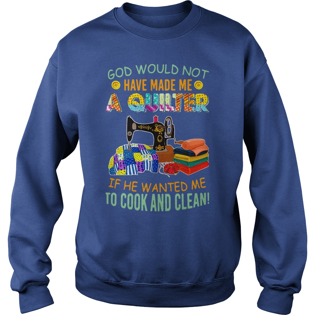 God would not have make me quilter if he wanted me to cook and clean shirt sweat shirt