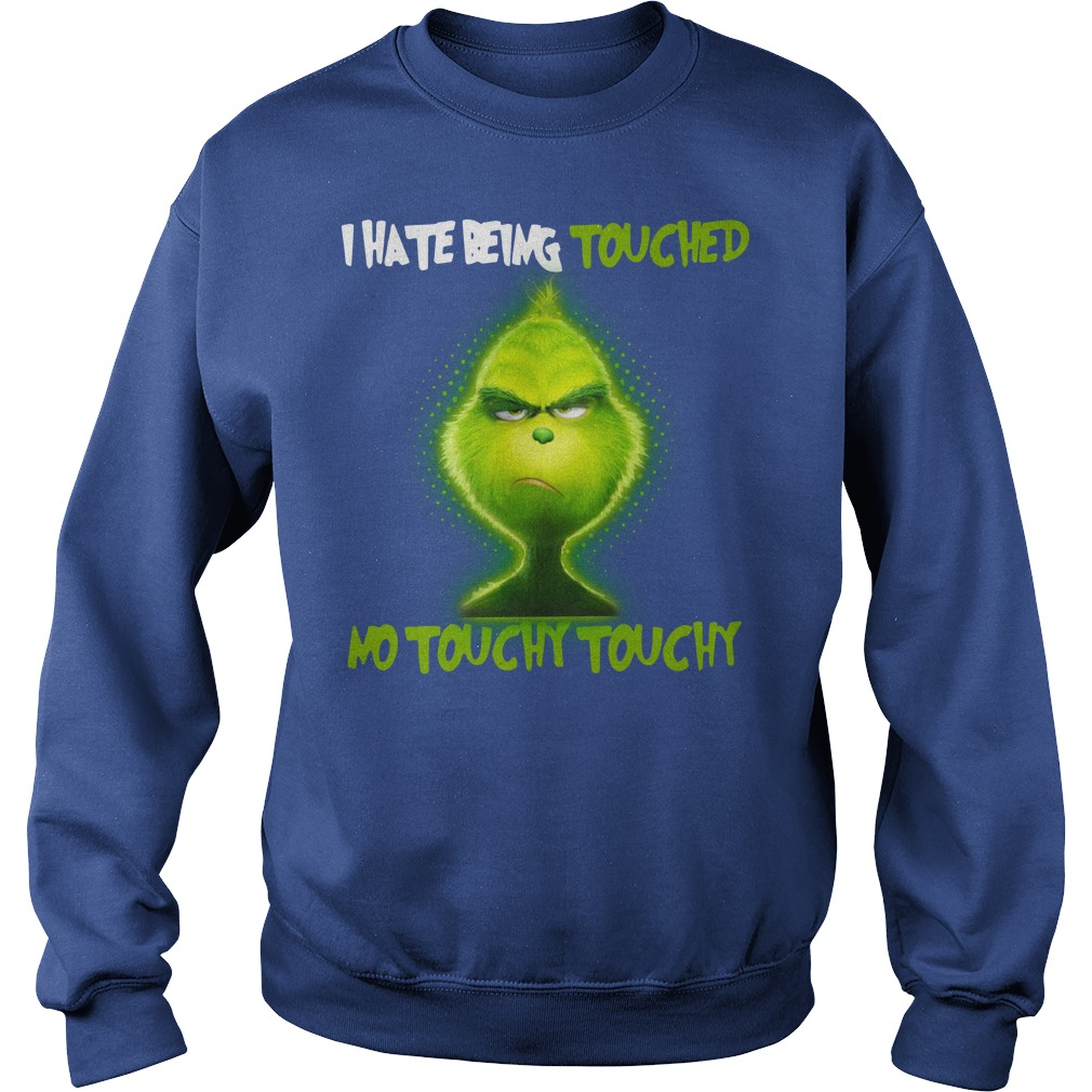 Grinch I hate being touched no touchy touchy shirt sweat shirt