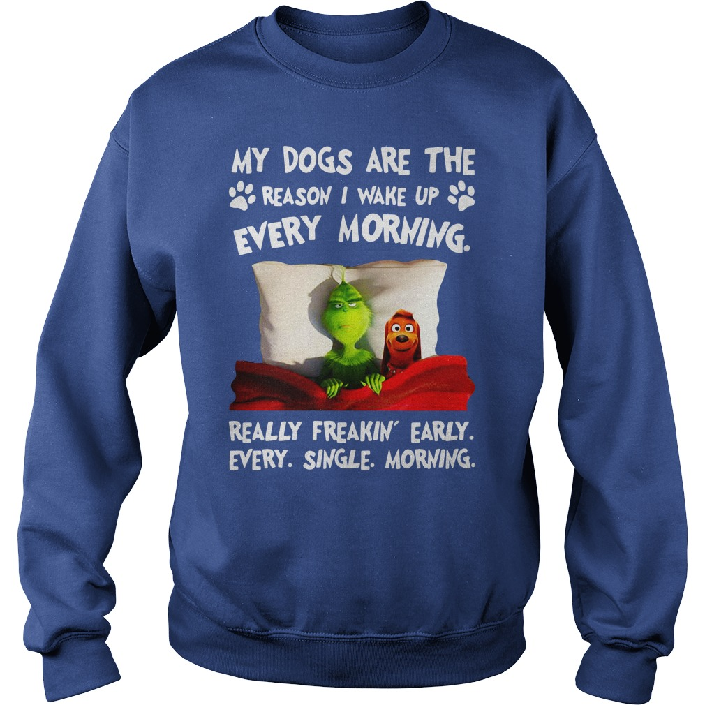 Grinch and Max My dogs are the reason I wake up every morning sweat shirt