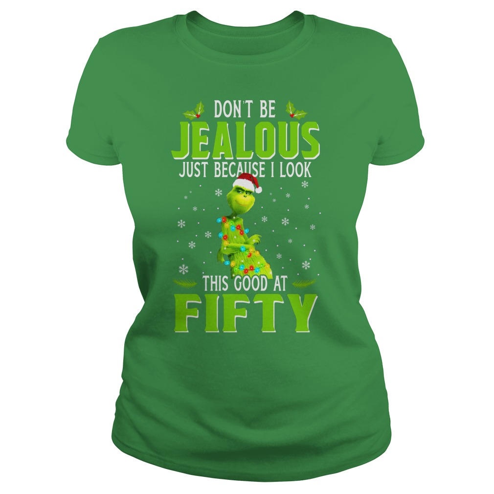 Grinch don't be jealous just because I look this good at fifty shirt lady tee