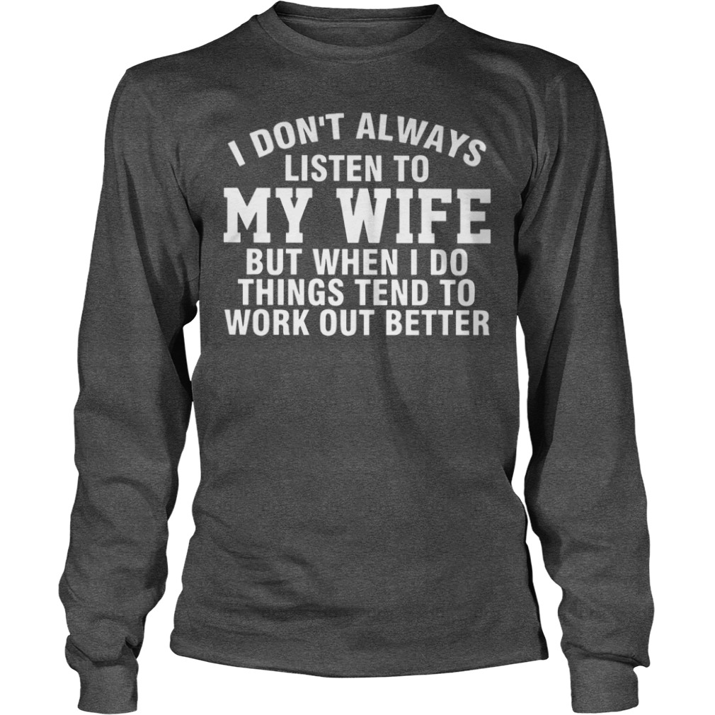 I don't always listen to my wife but when I do things tend to work out better shirt unisex longsleeve tee
