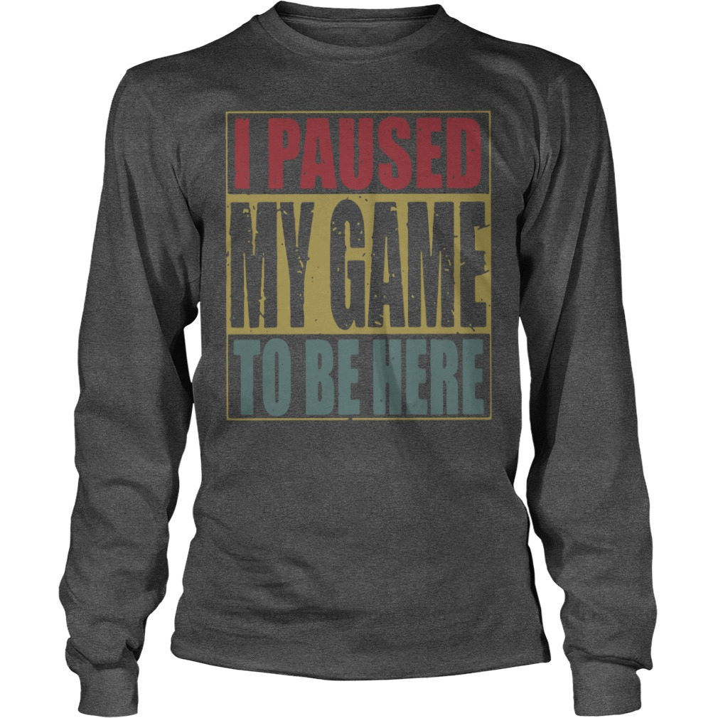 I paused my game to be here vintage shirt unisex longsleeve tee
