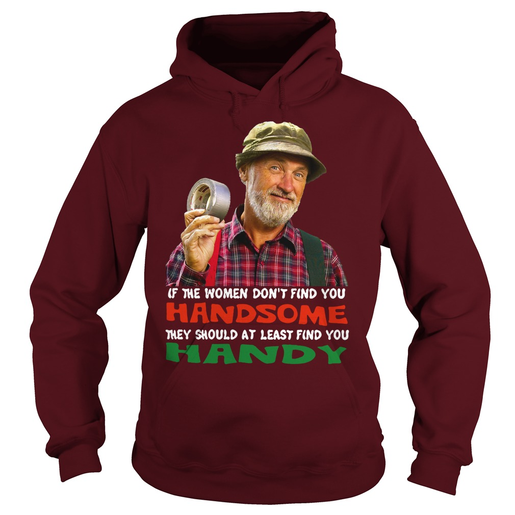 If the women don't find you Handsome they should at least find you Handy shirt hoodie