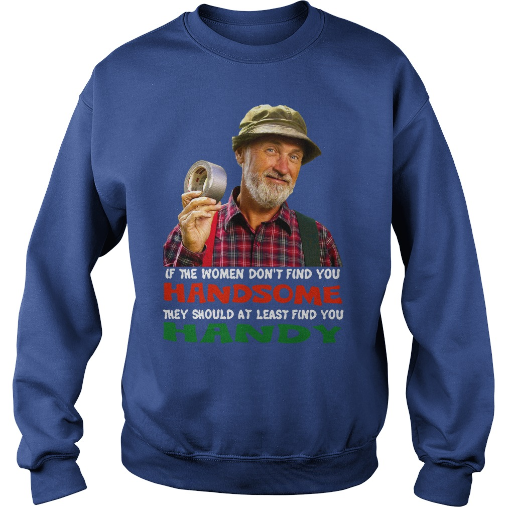 If the women don't find you Handsome they should at least find you Handy shirt sweat shirt