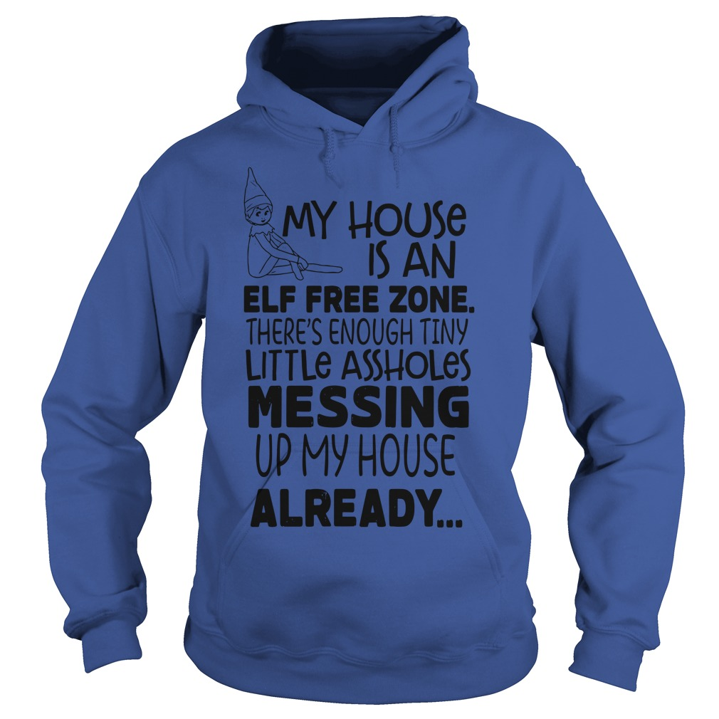 My house is an elf free zone The's enough tiny little assholes messing up my house shirt hoodie