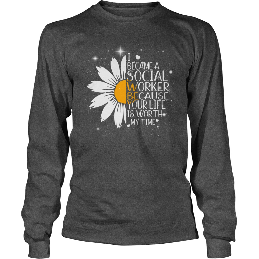 Sunflower I Became A Social Worker Because Your Life Is Worth My Time shirt unisex longsleeve tee