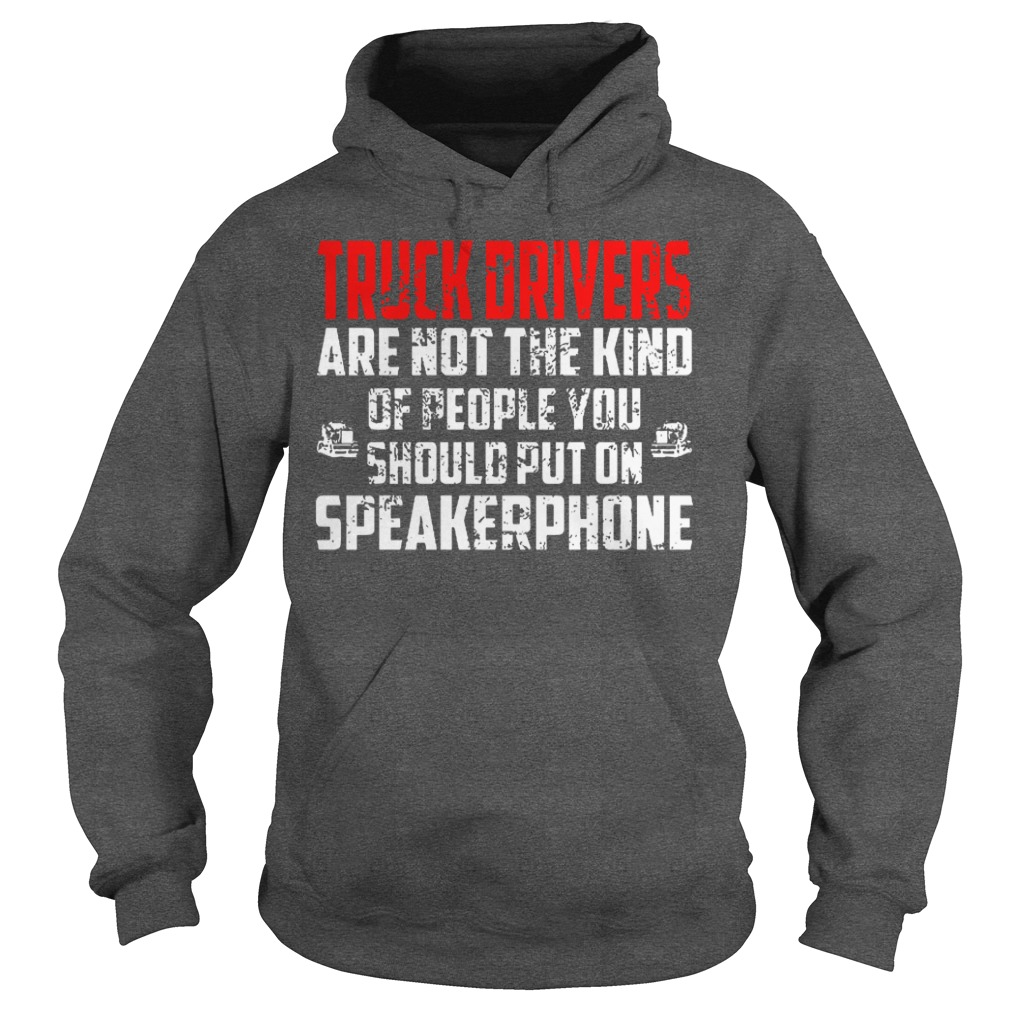 Truck drivers are not the kind of people you should put on speakerphone shirt hoodie