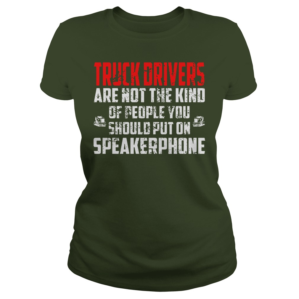 Truck drivers are not the kind of people you should put on speakerphone shirt lady tee