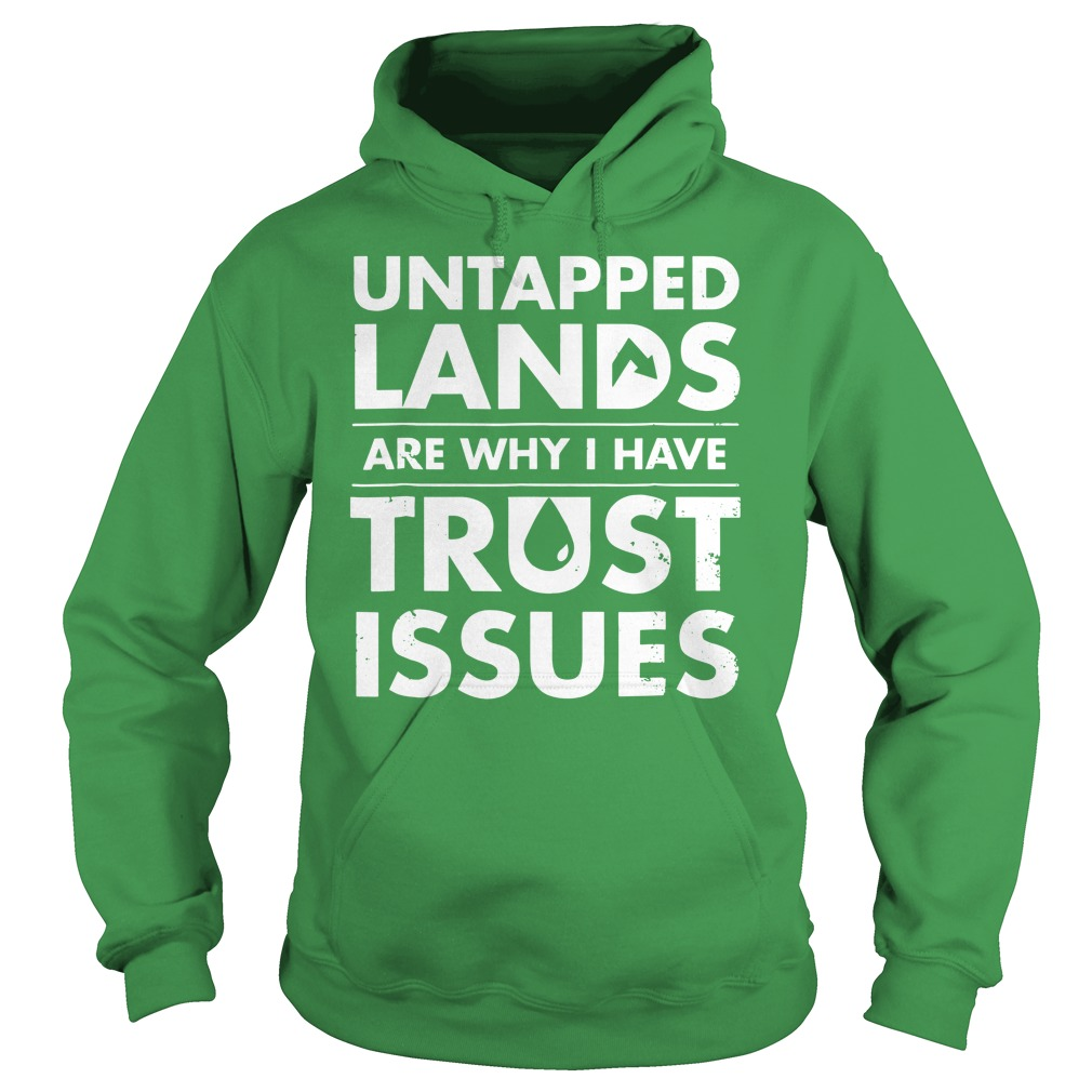 Untapped Lands Are why I have trust issues shirt hoodie