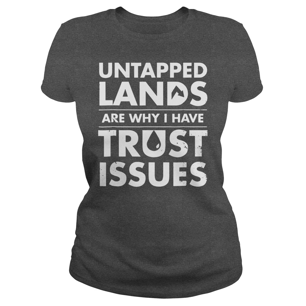 Untapped Lands Are why I have trust issues shirt lady tee
