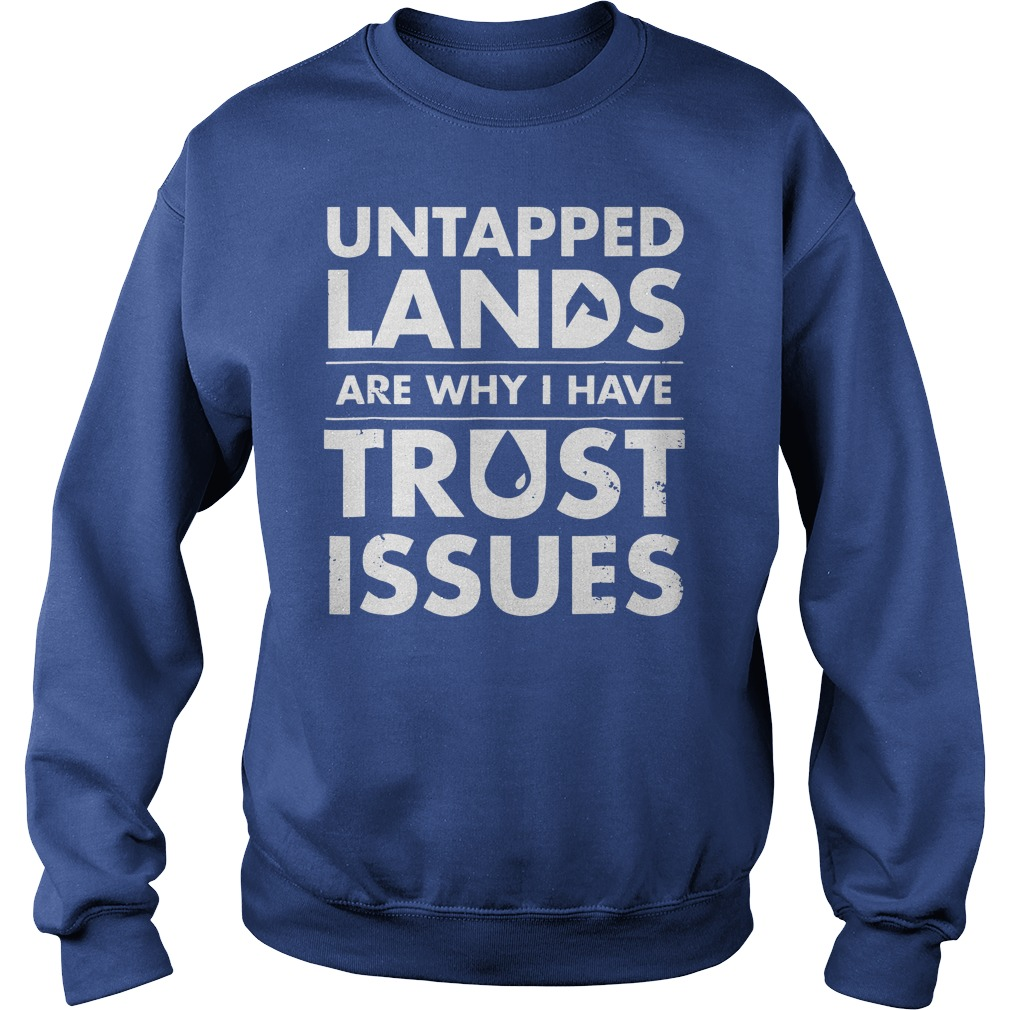 Untapped Lands Are why I have trust issues shirt sweat shirt