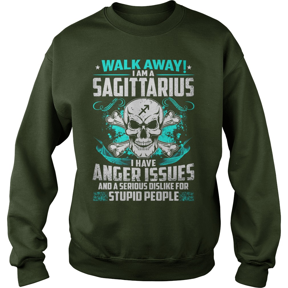 Walk away I am a Sagittarius i have anger issues and a serious dislike for stupid people shirt sweat shirt