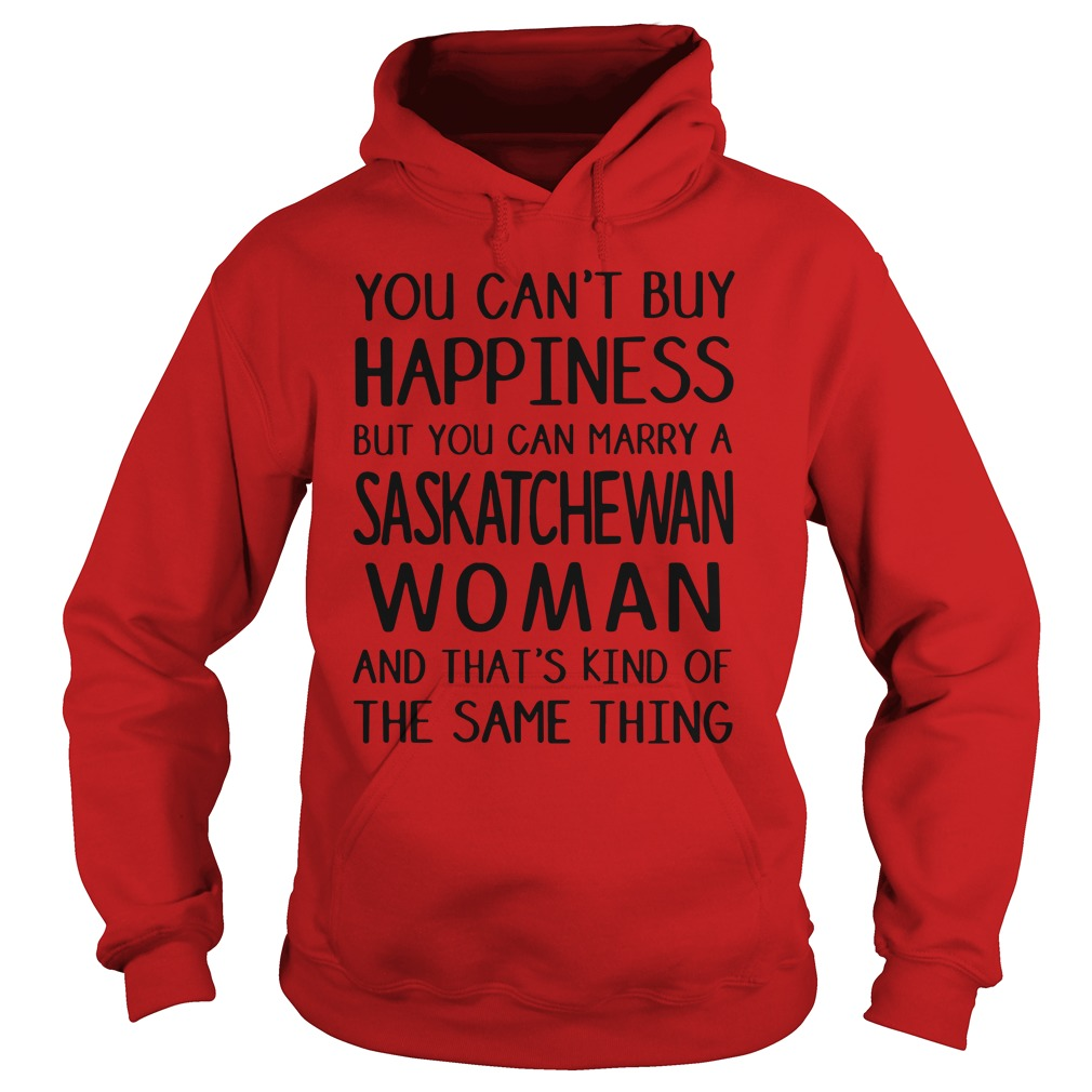 You can't buy Happiness but you marry a Saskatchewan woman And that's kind of the same thing shirt hoodie