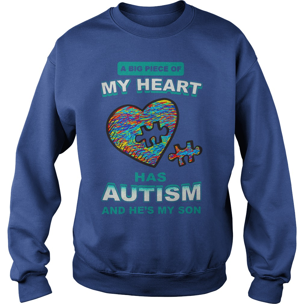 A big piece of my heart has autism and he's my son shirt sweat shirt