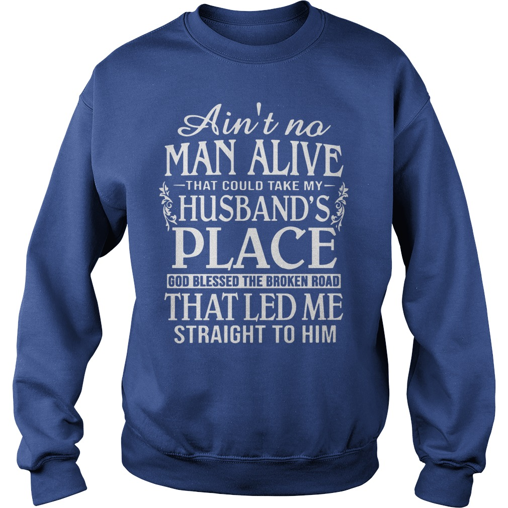 Ain't no man live that could take my husband's place shirt sweat shirt