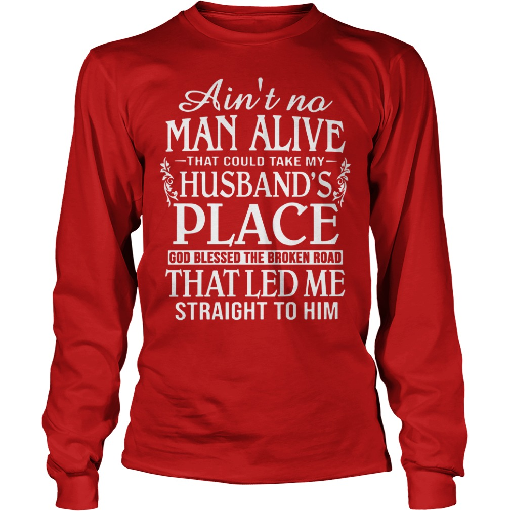 Ain't no man live that could take my husband's place shirt unisex longsleeve tee
