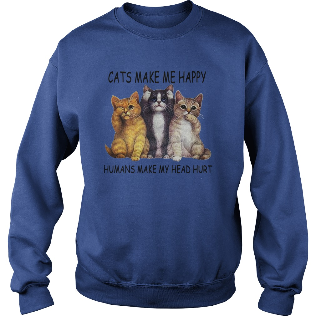 Cats make me happy humans make my head hurt shirt sweat shirt
