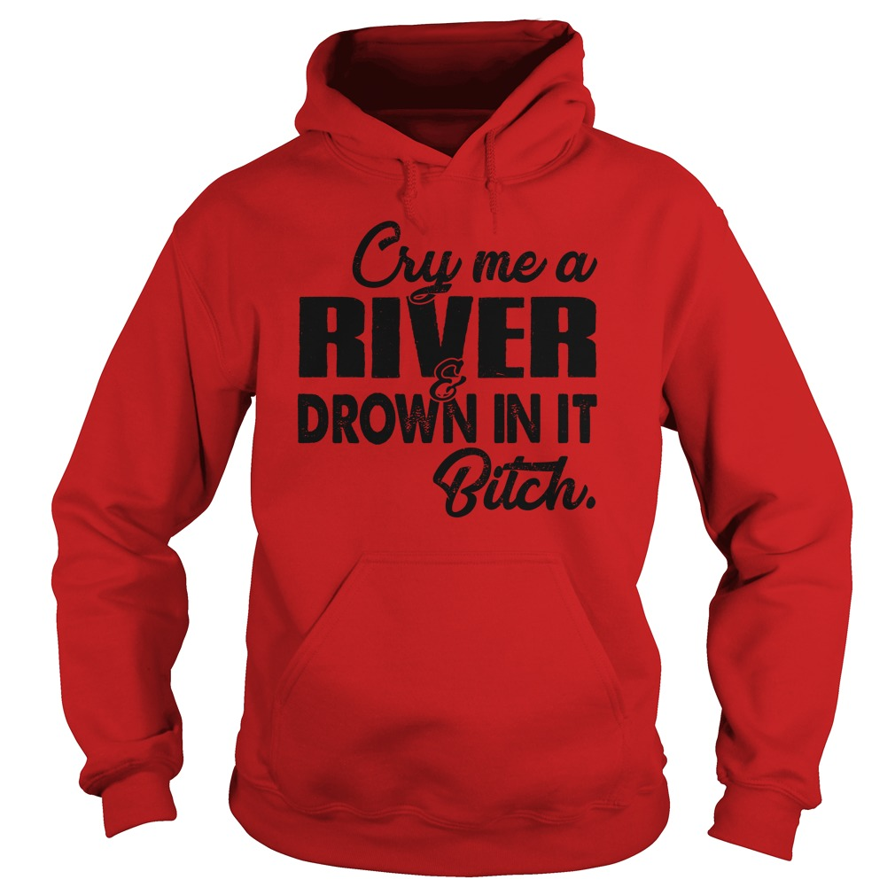 Cry me a river drown in it bitch shirt hoodie
