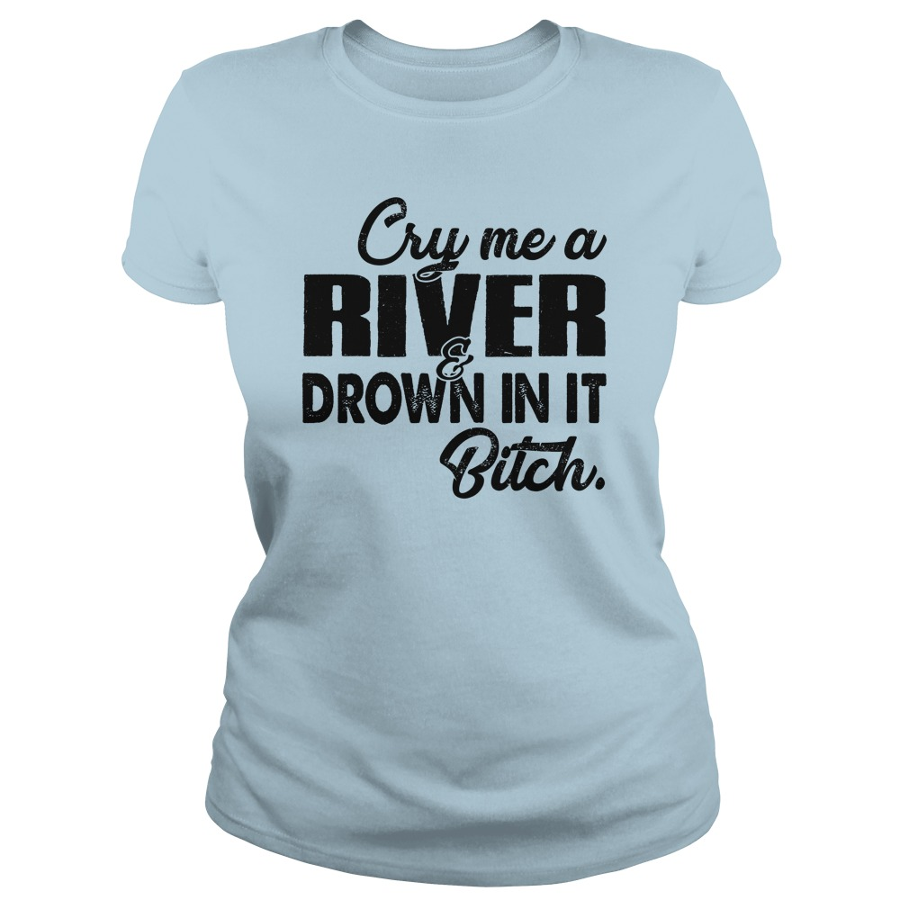 Cry me a river drown in it bitch shirt lady tee