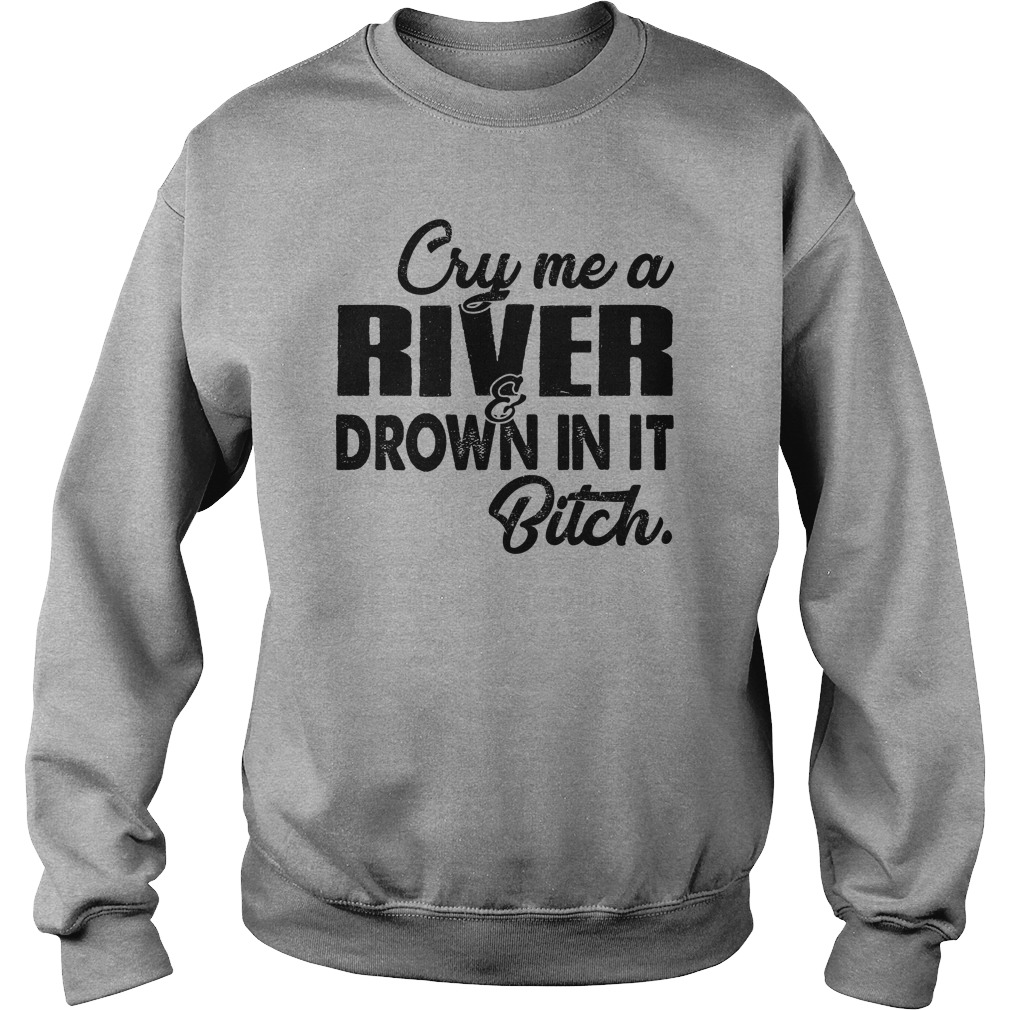 Cry me a river drown in it bitch shirt sweat shirt