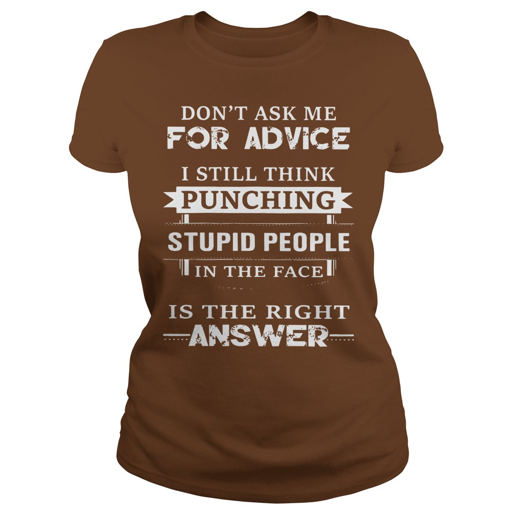 Don't ask me for advice I still think punching stupid people in the face shirt lady tee