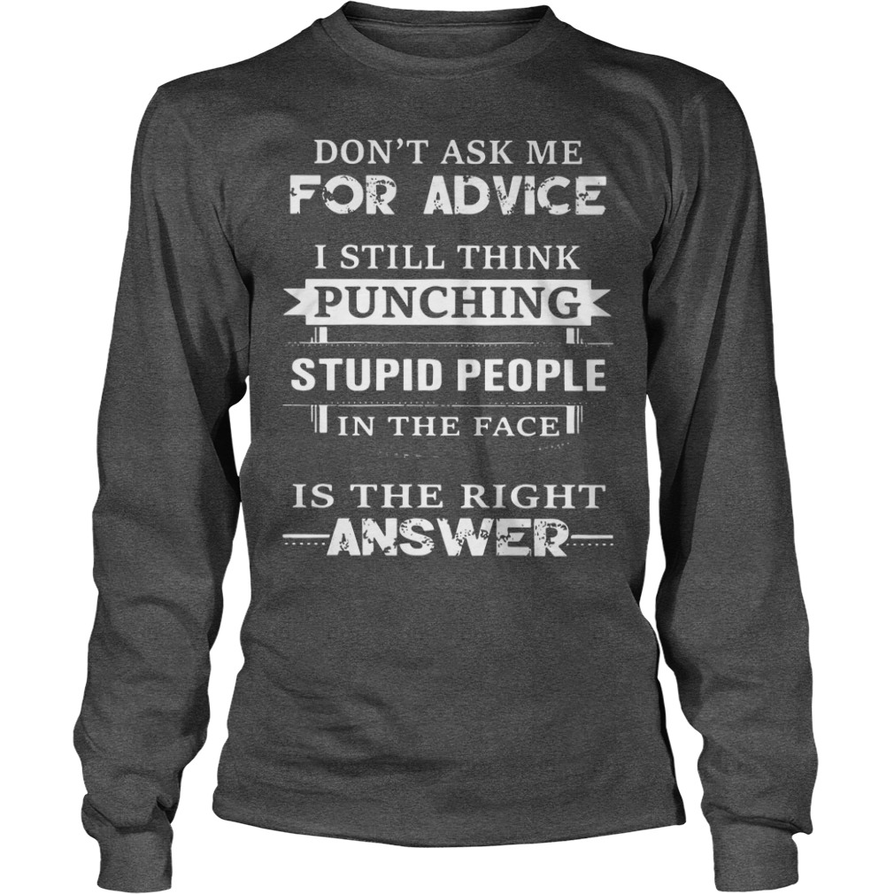 Don't ask me for advice I still think punching stupid people in the face shirt unisex longsleeve tee
