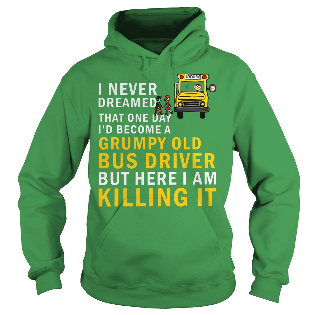 I never dreamed that one day i'd become a grumpy old bus driver but here i am killing it shirt hoodie