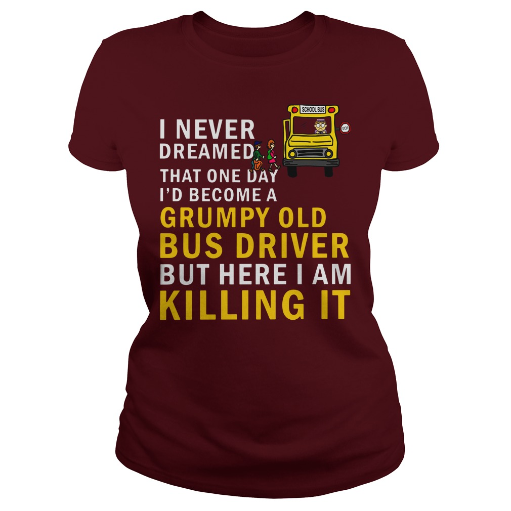 I never dreamed that one day i'd become a grumpy old bus driver but here i am killing it shirt lady tee