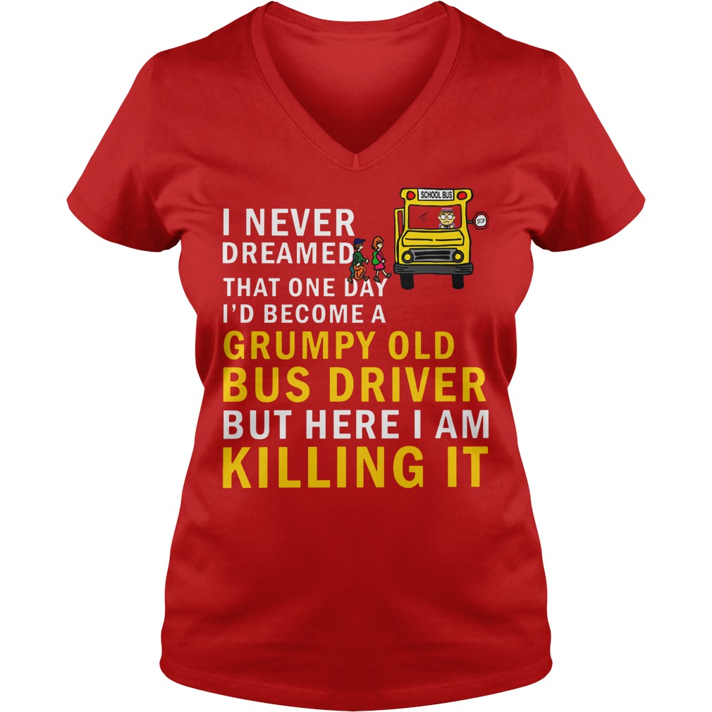 I never dreamed that one day i'd become a grumpy old bus driver but here i am killing it shirt lady v-neck