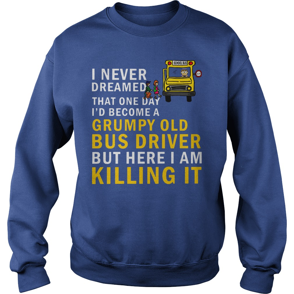 I never dreamed that one day i'd become a grumpy old bus driver but here i am killing it shirt sweat shirt