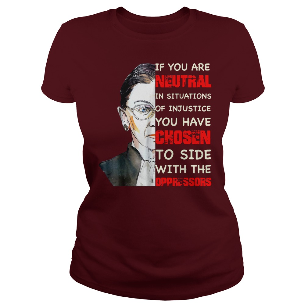 Ruth Bader Ginsburg if you are neutral in situations of injustice you have chosen to side with the oppressor shirt lady tee