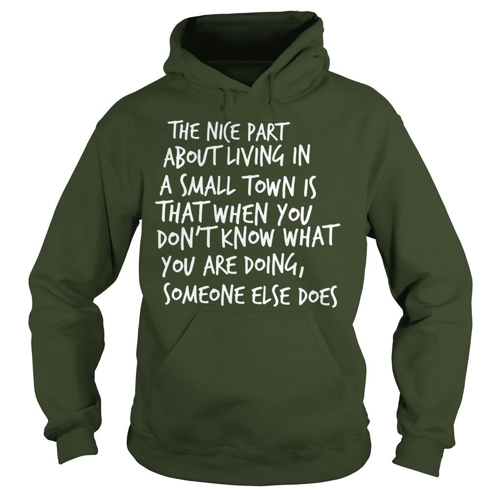 The nice part about living in a small town is that when you don't know what you are doing someone else does shirt hoodie