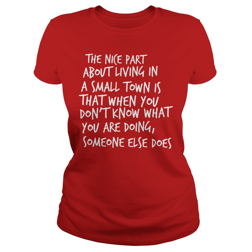 The nice part about living in a small town is that when you don't know what you are doing someone else does shirt lady tee