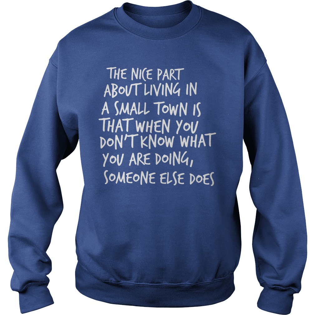 The nice part about living in a small town is that when you don't know what you are doing someone else does shirt sweat shirt