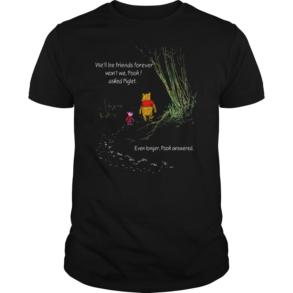 We'll be friends forever won't we pooh asked Piglet shirt unisex tee