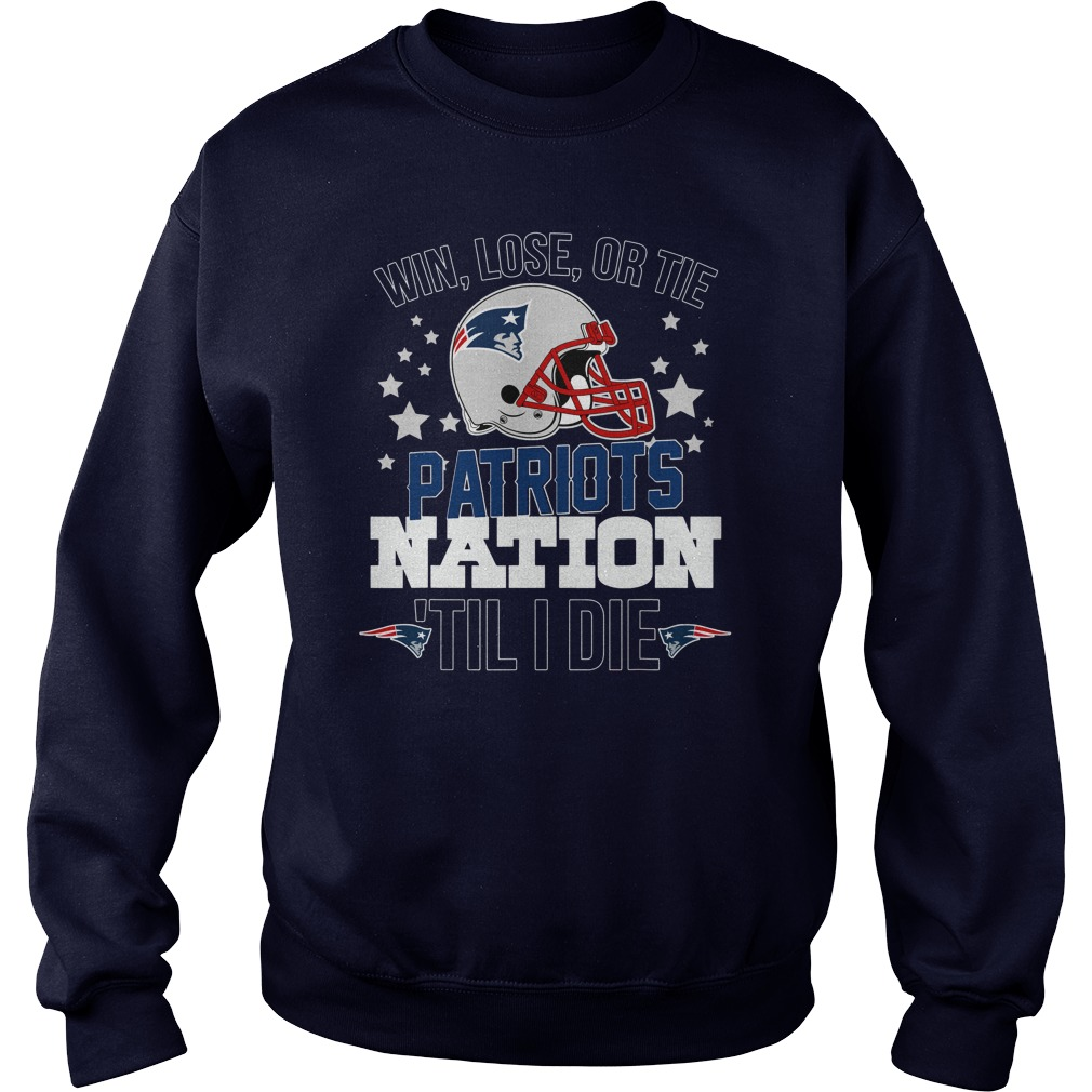 Win Lose Or Tie Patriots Nation till I die shirt sweat shirt
