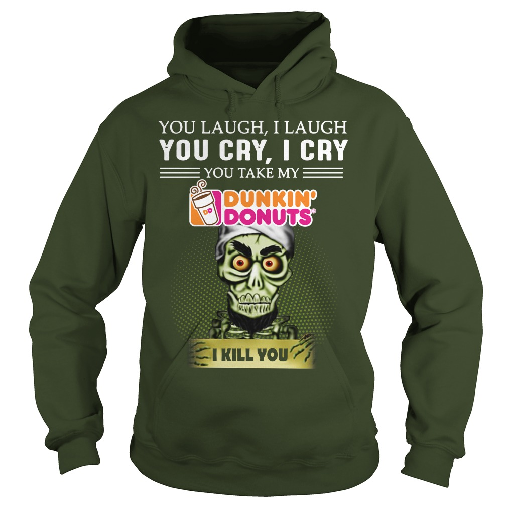 You laugh I laugh you cry I cry you take my Dunkin' Donuts I kill you Achmed shirt hoodie