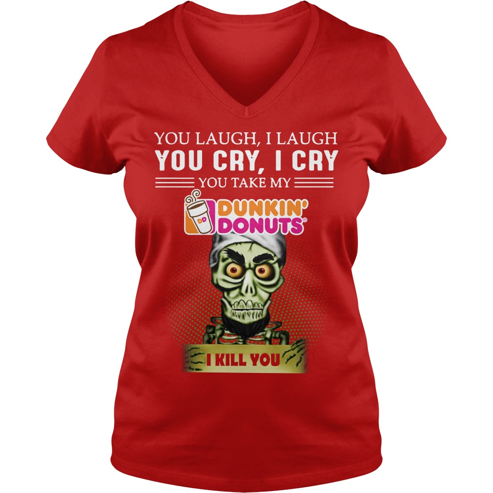 You laugh I laugh you cry I cry you take my Dunkin' Donuts I kill you Achmed shirt lady v-neck