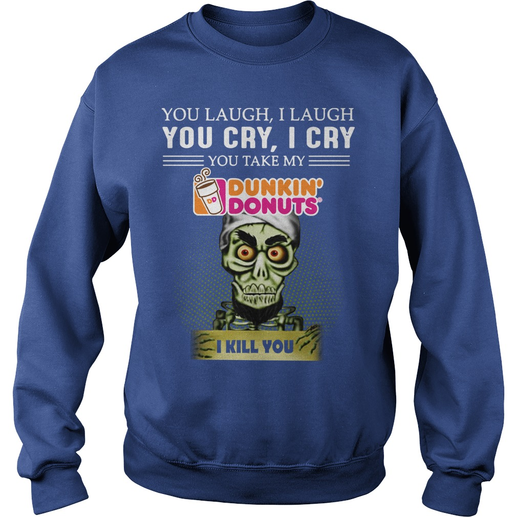 You laugh I laugh you cry I cry you take my Dunkin' Donuts I kill you Achmed shirt sweat shirt