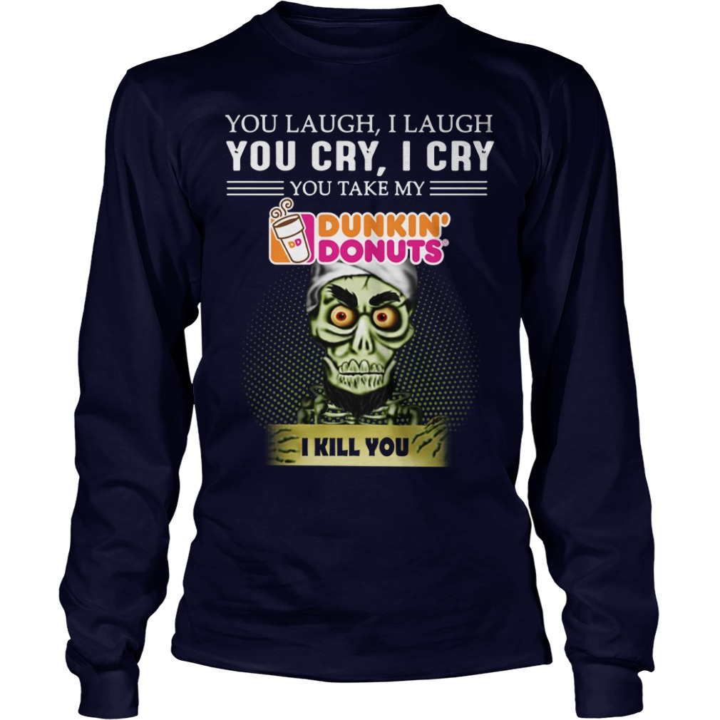 You laugh I laugh you cry I cry you take my Dunkin' Donuts I kill you Achmed shirt unisex tee