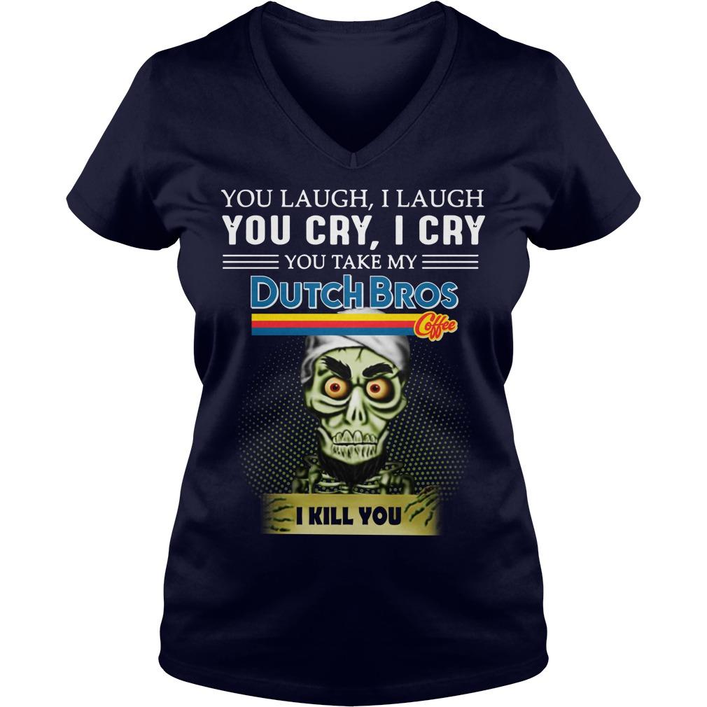 You laugh I laugh you cry I cry you take my Dutch Bros Coffee I kill you Achmed shirt lady v-neck