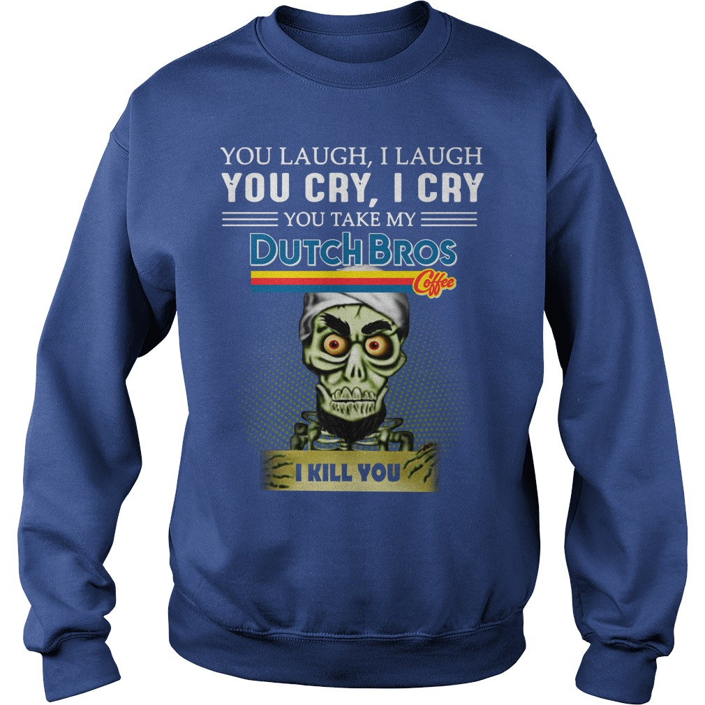 You laugh I laugh you cry I cry you take my Dutch Bros Coffee I kill you Achmed shirt sweat shirt