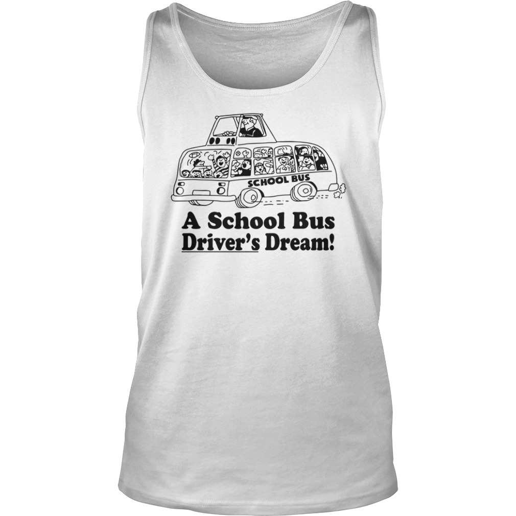 A School Bus Driver's Dream shirt unisex tank top