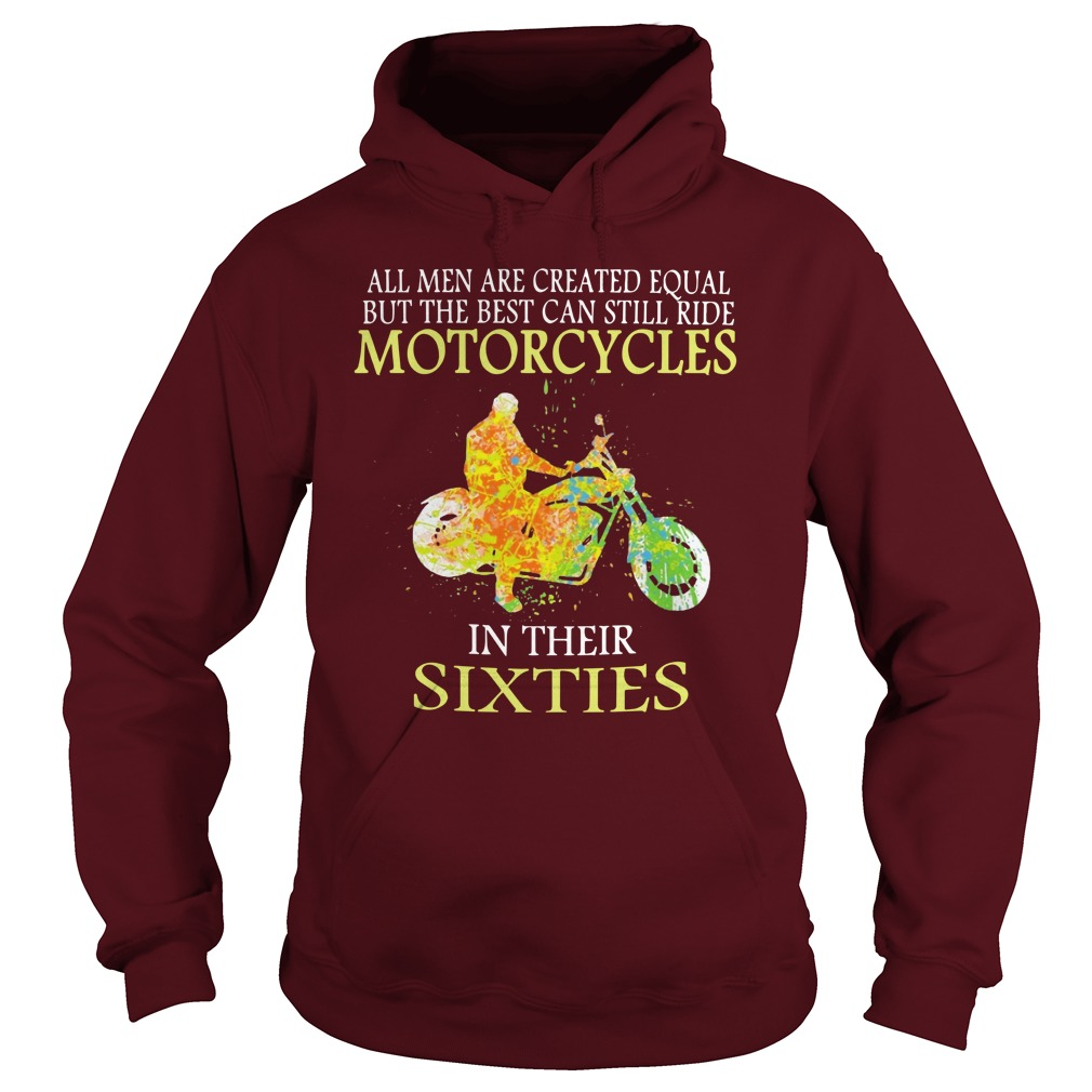 All men are created equal but the best can still ride motorcycles in their sixties shirt hoodie