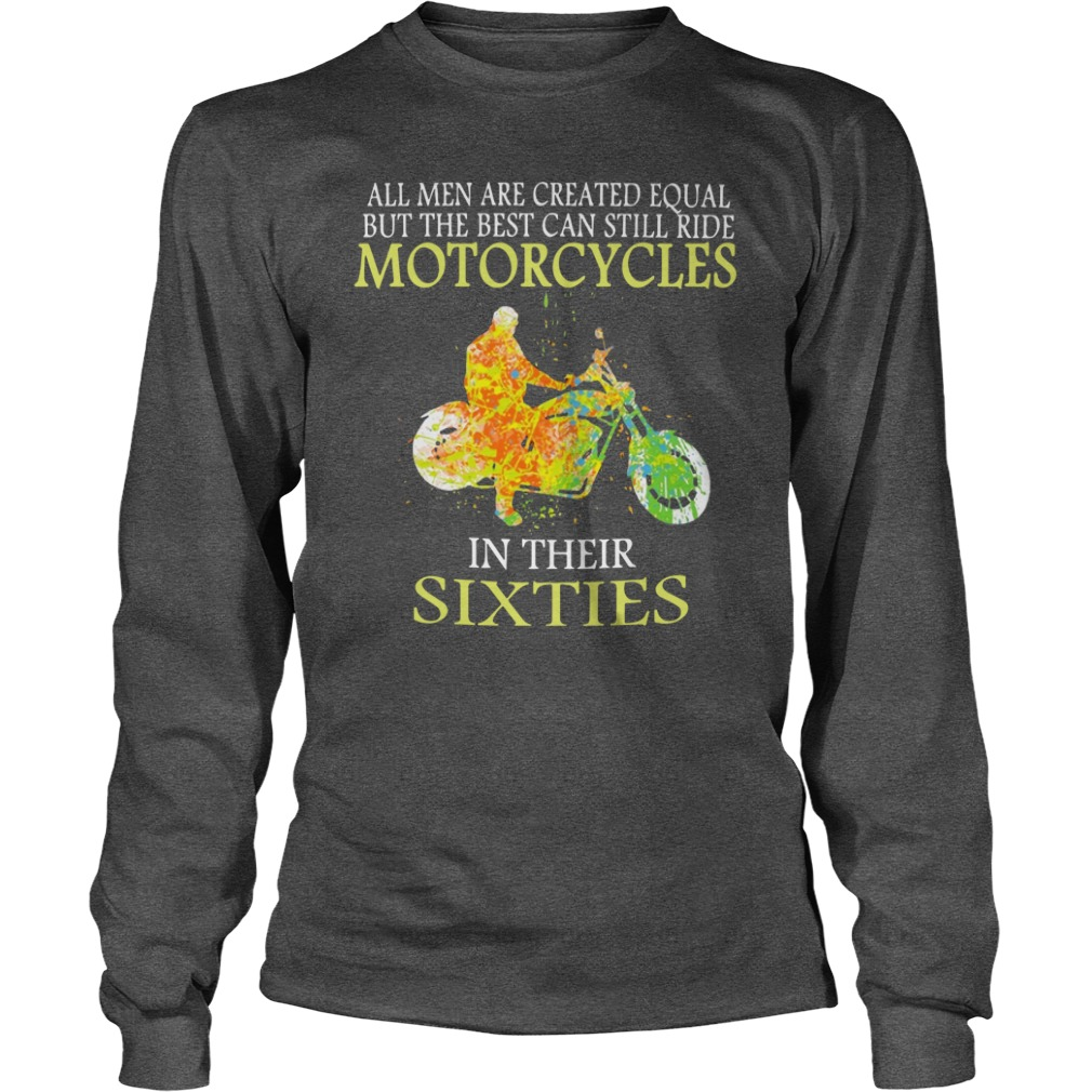 All men are created equal but the best can still ride motorcycles in their sixties shirt unisex longsleeve tee