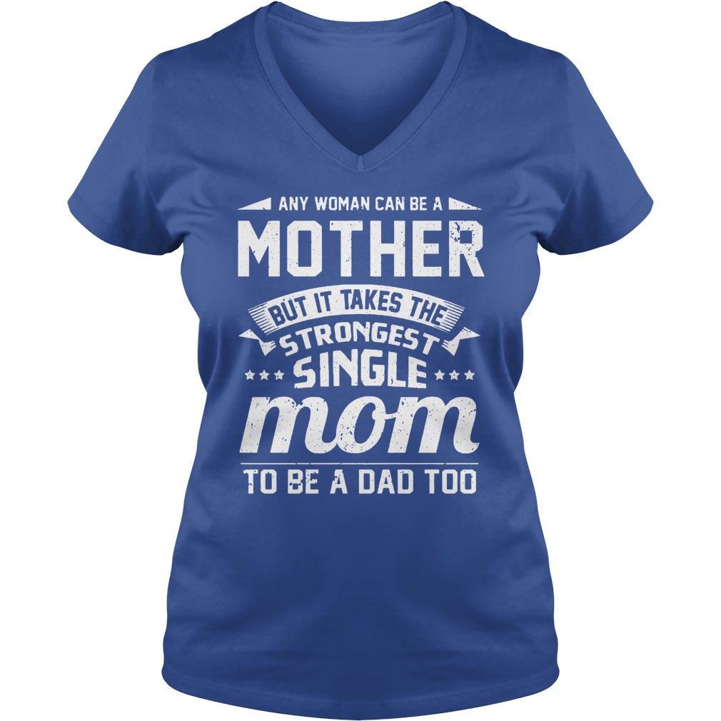 Any woman can be a mother but it takes the strongest single mom to be a dad too shirt lady v-neck